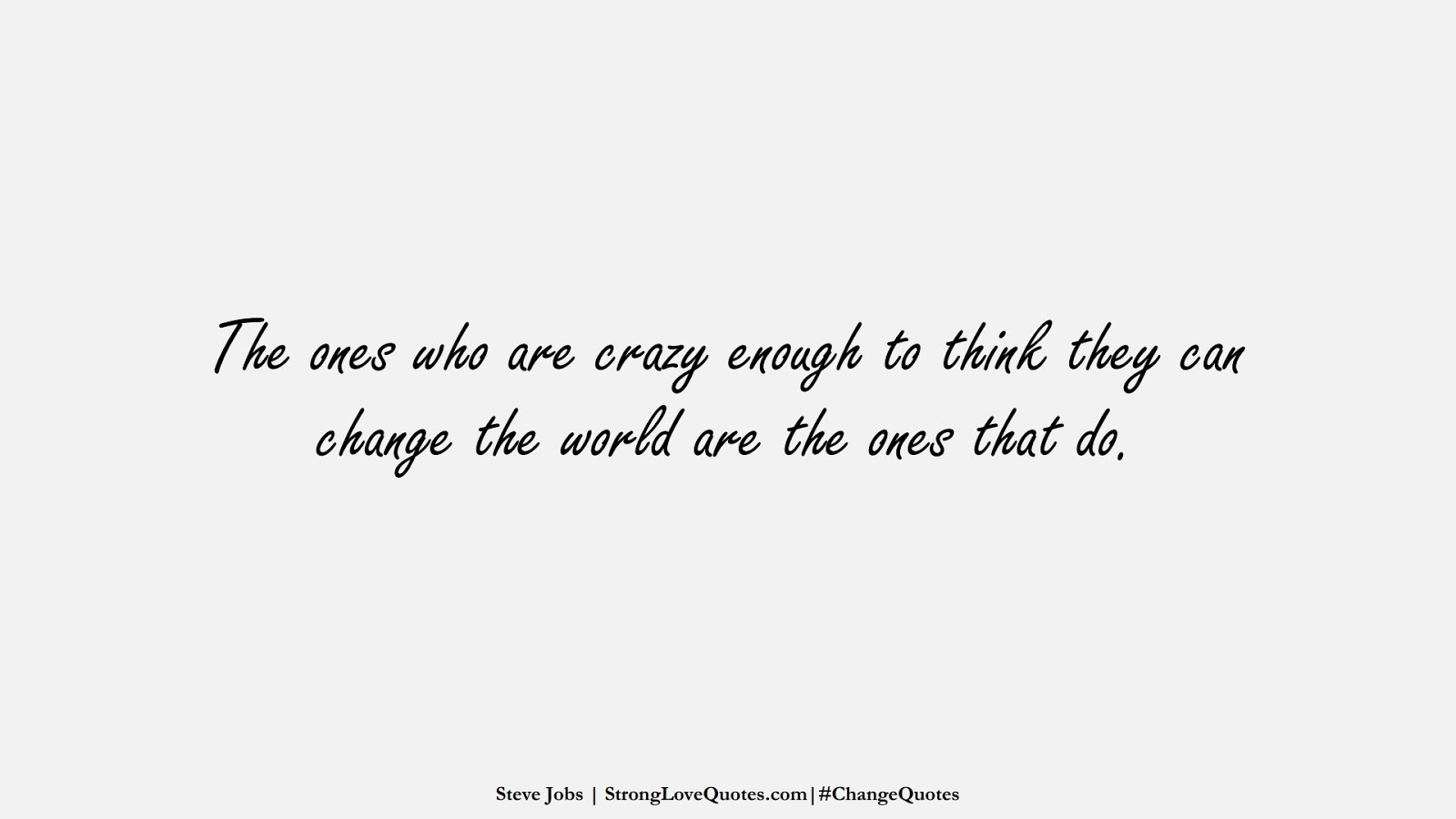 The ones who are crazy enough to think they can change the world are the ones that do. (Steve Jobs);  #ChangeQuotes