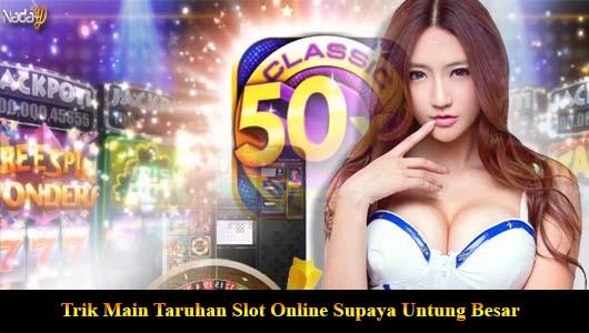 Trik Main Taruhan Slot Online Supaya Untung Besar