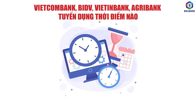 Vietcombank, BIDV, Vietinbank, Agribank Tuyển Dụng Thời Điểm Nào