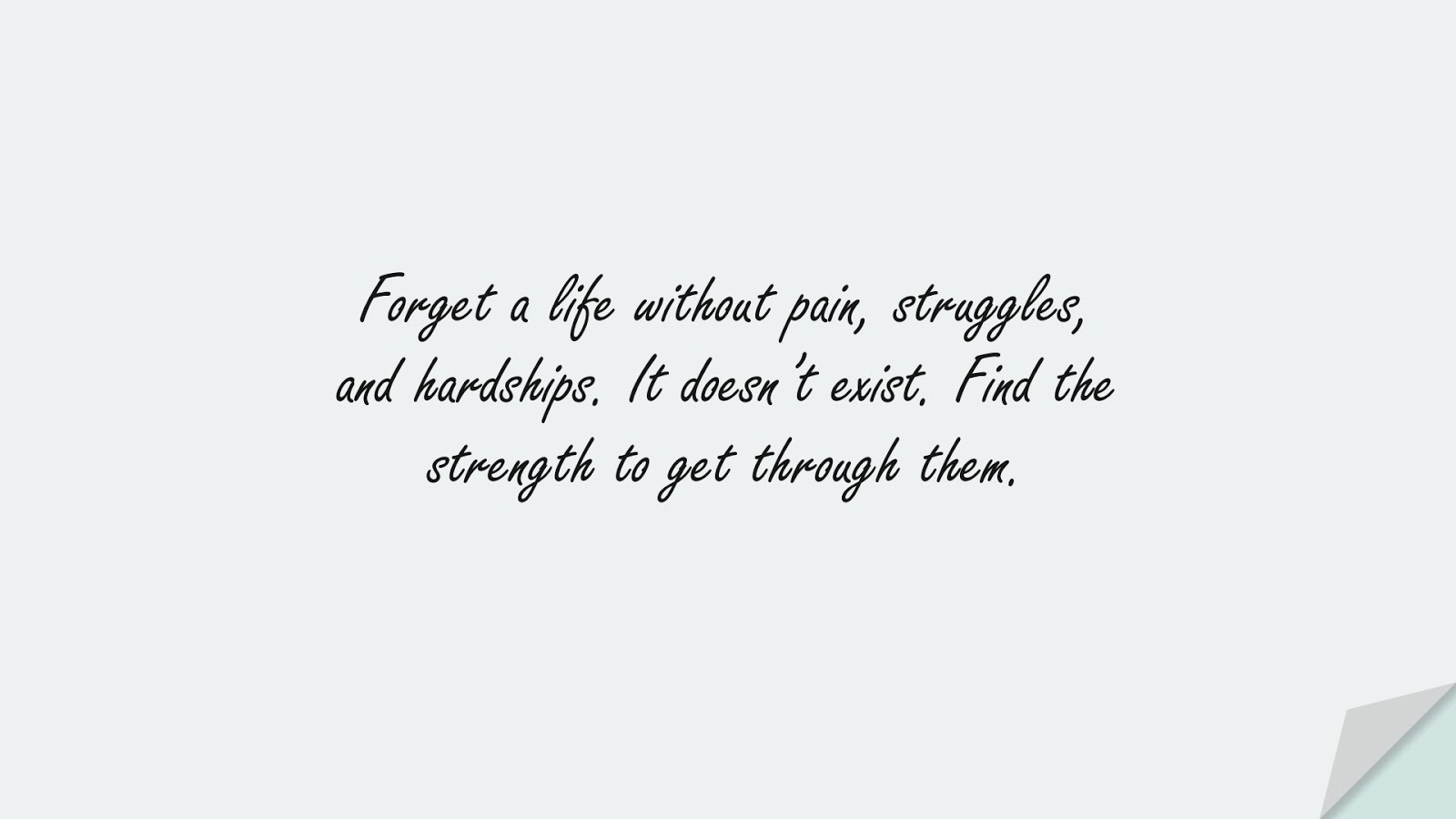 Forget a life without pain, struggles, and hardships. It doesn't exist. Find the strength to get through them.FALSE
