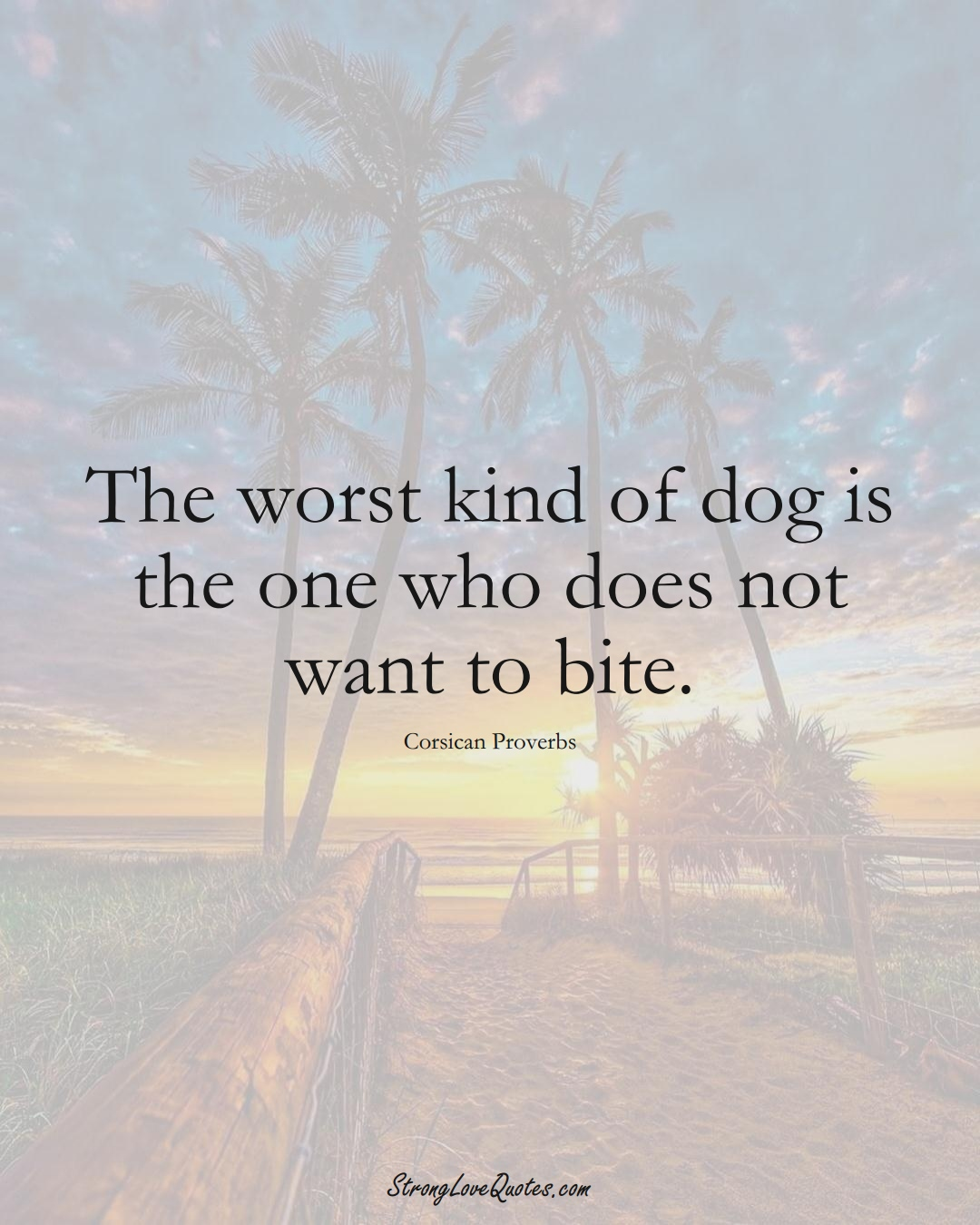 The worst kind of dog is the one who does not want to bite. (Corsican Sayings);  #EuropeanSayings