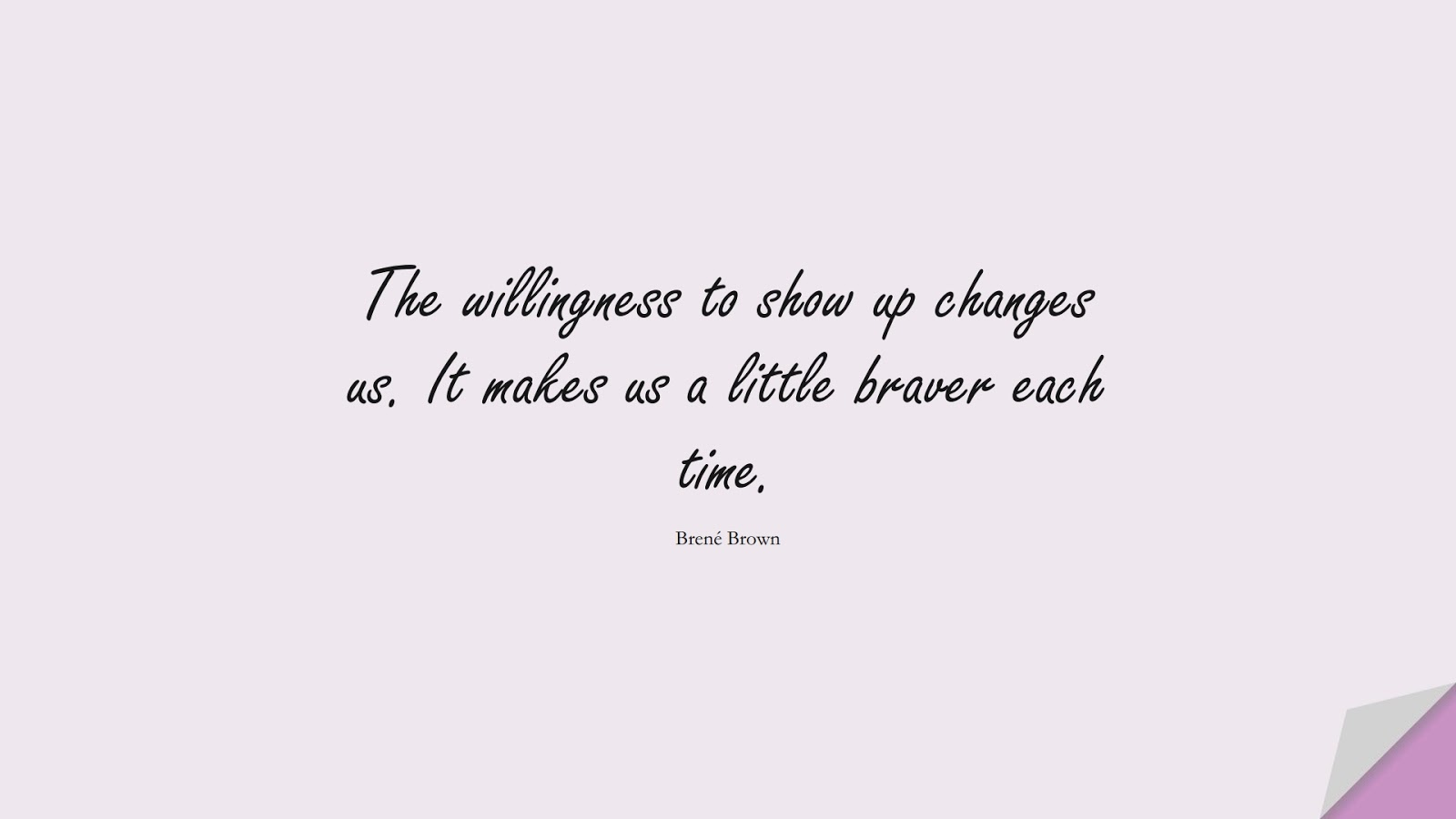 The willingness to show up changes us. It makes us a little braver each time. (Brené Brown);  #NeverGiveUpQuotes