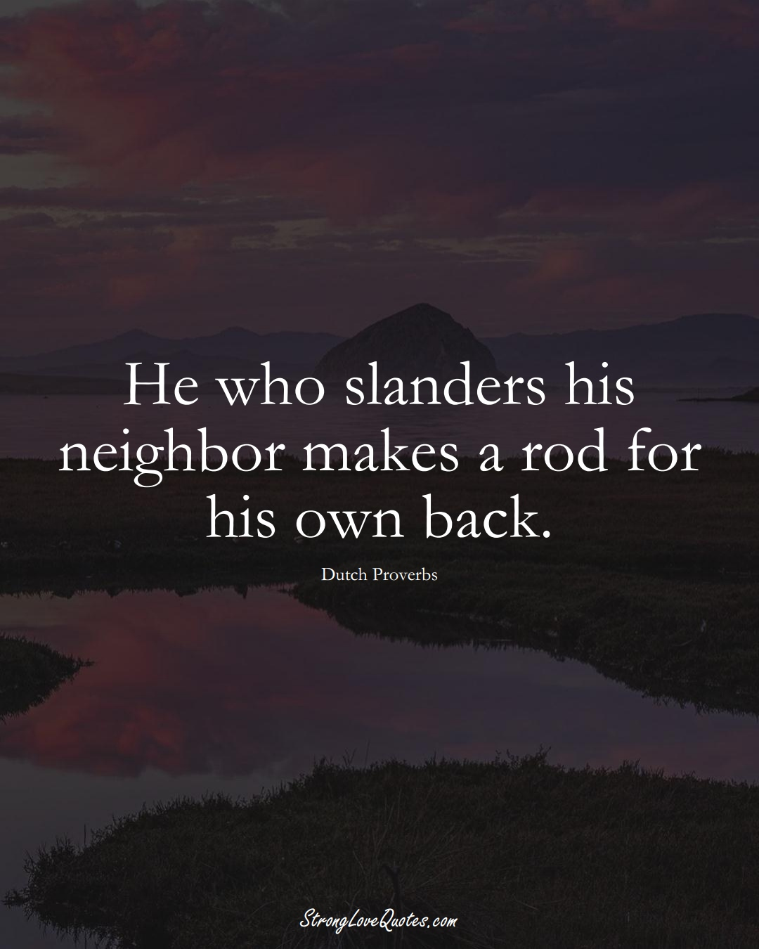 He who slanders his neighbor makes a rod for his own back. (Dutch Sayings);  #EuropeanSayings