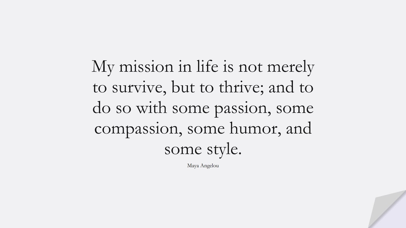 My mission in life is not merely to survive, but to thrive; and to do so with some passion, some compassion, some humor, and some style. (Maya Angelou);  #LifeQuotes