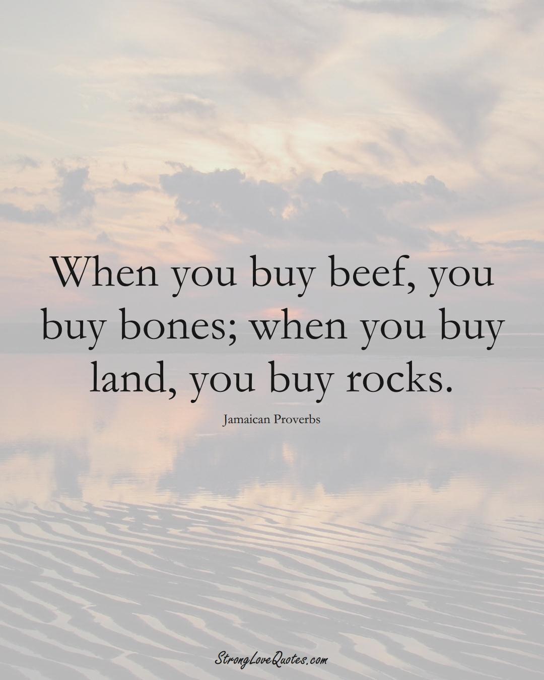 When you buy beef, you buy bones; when you buy land, you buy rocks. (Jamaican Sayings);  #CaribbeanSayings