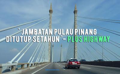' Jambatan Pulau Pinang Ditutup Setahun '- PLUS Highway