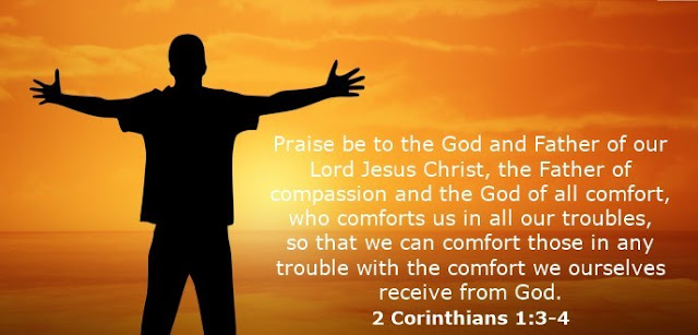 Praise be to the God and Father of our Lord Jesus Christ, the Father of compassion and the God of all comfort, who comforts us in all our troubles, so that we can comfort those in any trouble with the comfort we ourselves receive from God.
