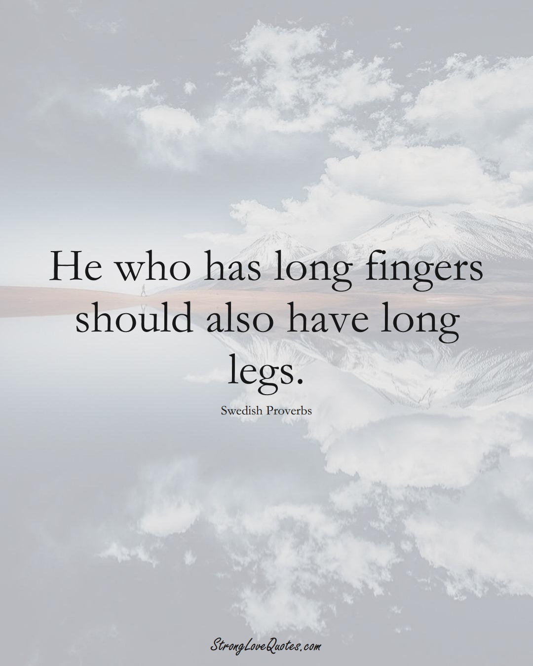 He who has long fingers should also have long legs. (Swedish Sayings);  #EuropeanSayings