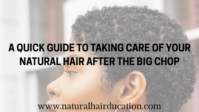 A QUICK GUIDE TO TAKING CARE OF YOUR NATURAL HAIR AFTER THE BIG CHOP