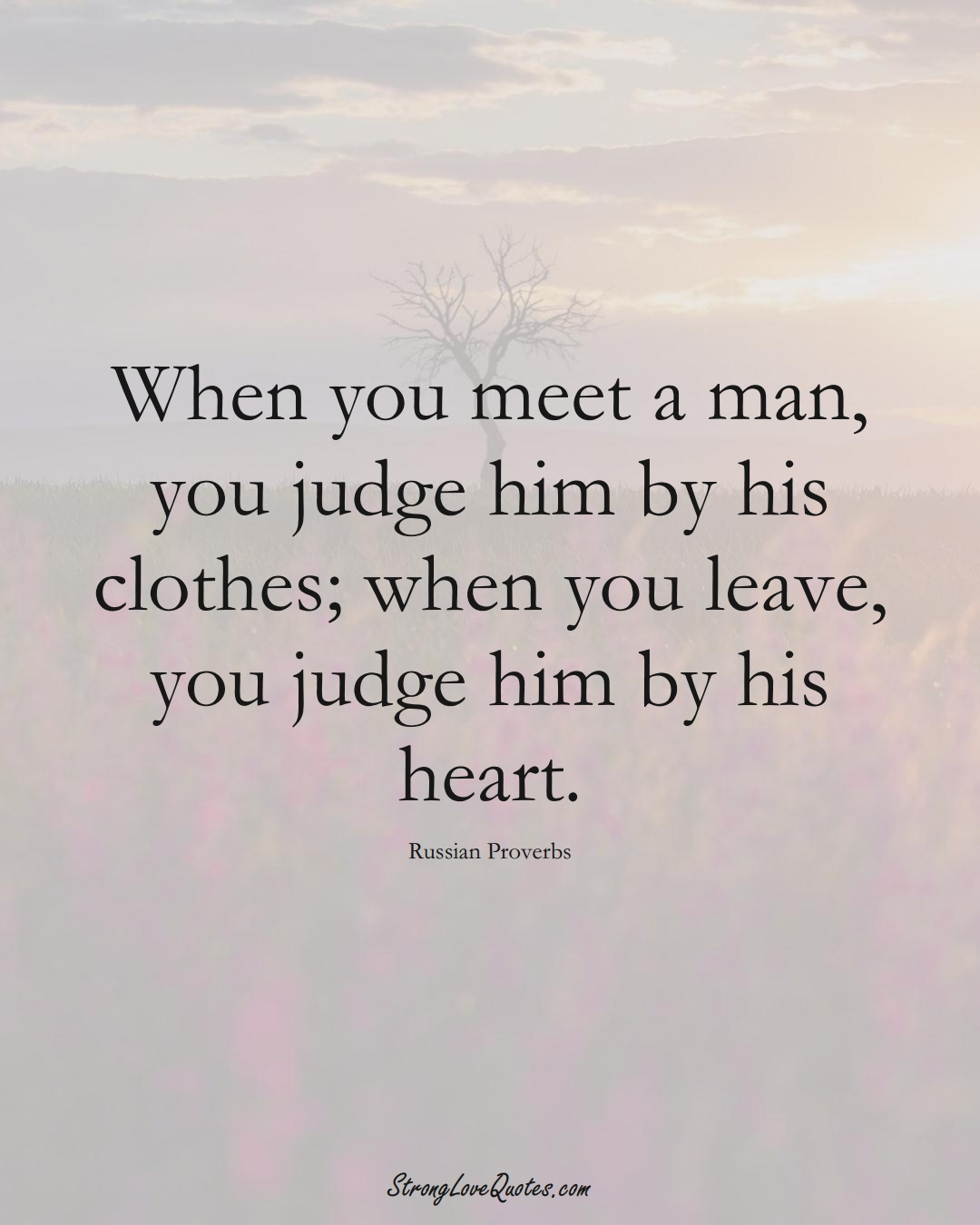 When you meet a man, you judge him by his clothes; when you leave, you judge him by his heart. (Russian Sayings);  #AsianSayings