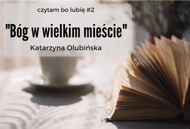 """Katarzyna Olubińska """"Bóg w wielkim mieście"""" .. czytam bo lubię #2"""