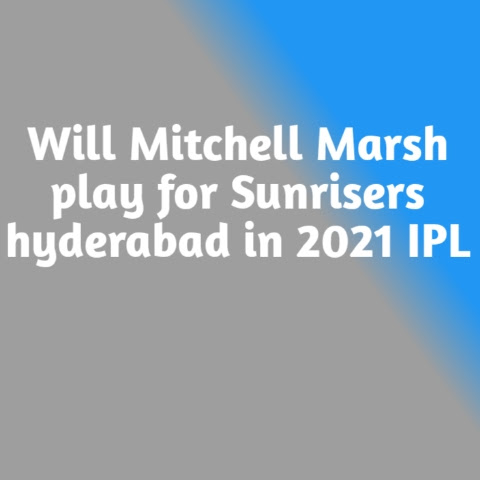 Will Mitchell Marsh play for Sunrisers hyderabad in 2021 IPL