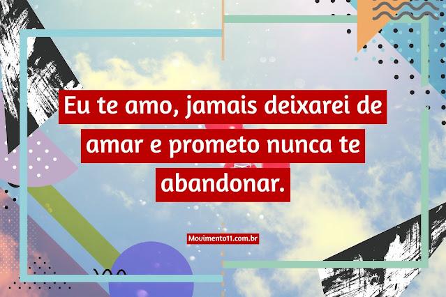 Eu te amo, jamais deixarei de amar e prometo nunca te abandonar.
