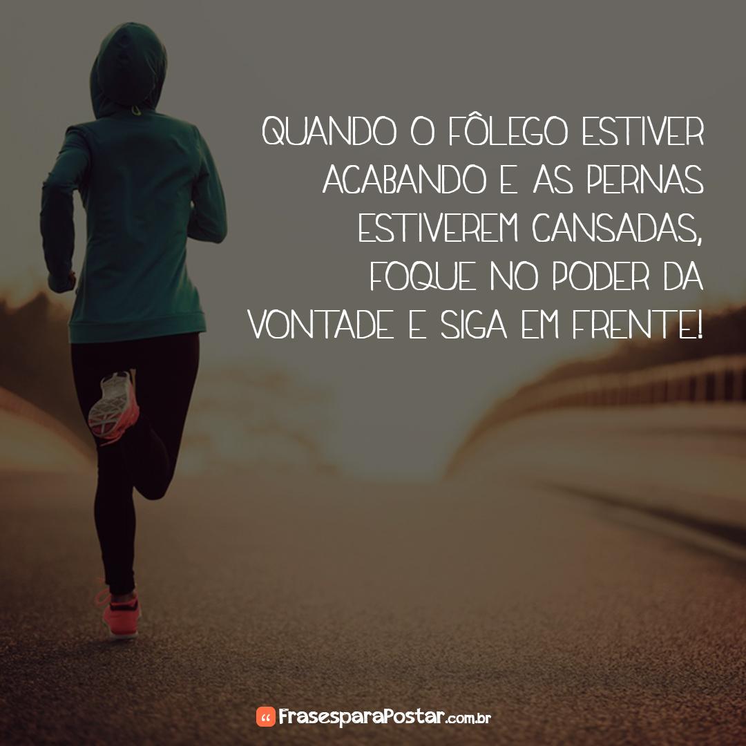Quando o fôlego estiver acabando e as pernas estiverem cansadas, foque no poder da vontade e siga em frente!