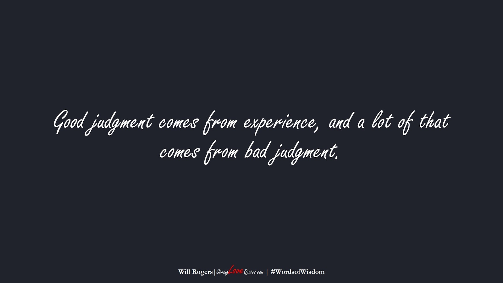 Good judgment comes from experience, and a lot of that comes from bad judgment. (Will Rogers);  #WordsofWisdom