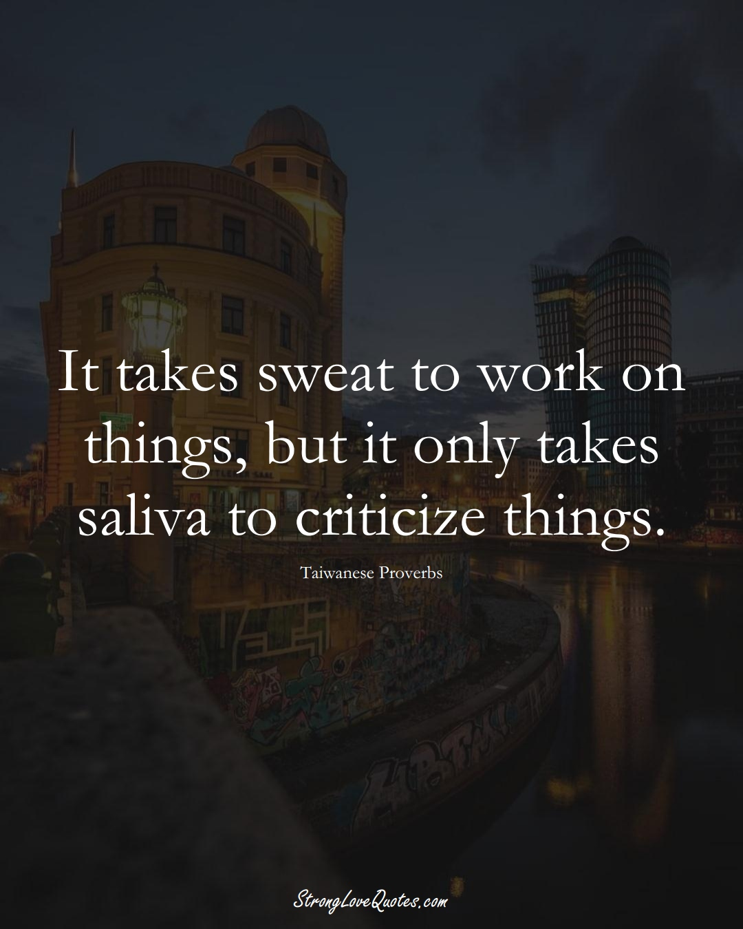 It takes sweat to work on things, but it only takes saliva to criticize things. (Taiwanese Sayings);  #AsianSayings