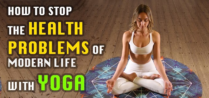 How to stop the Health Problems Of Modern Life With Yoga?