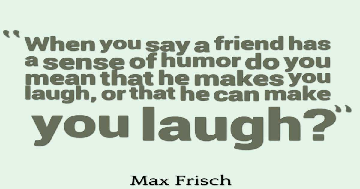 "Humor Quotes, ""When you say a friend has a sense of humor do you mean that he makes you laugh, or that he can make you laugh?"" ― Max Frisch"