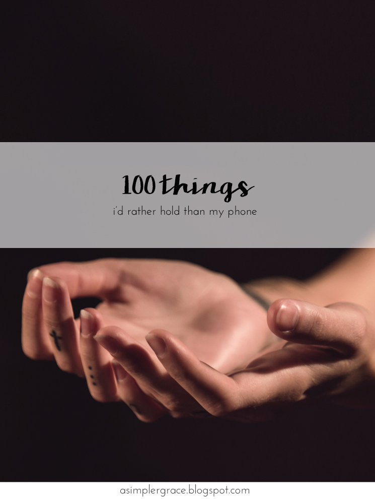 A list of 100 things I'd rather hold than my phone #asimplergrace
