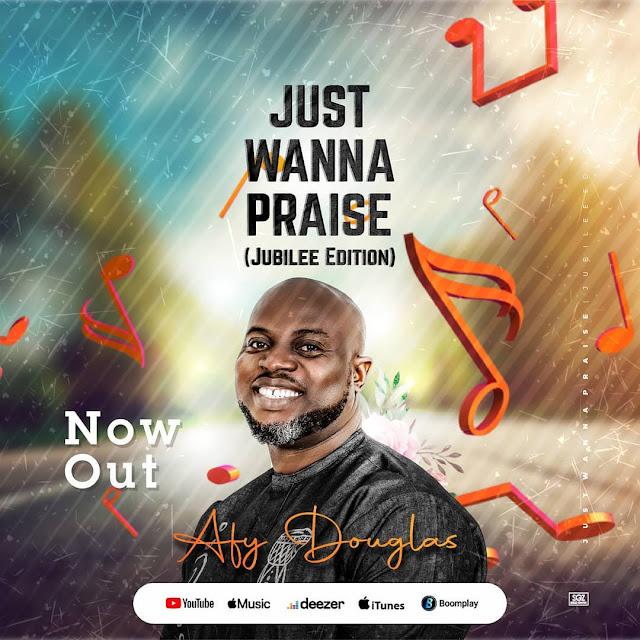 Audio: Afy Douglas – Just Wanna Praise (Jubilee Edition)