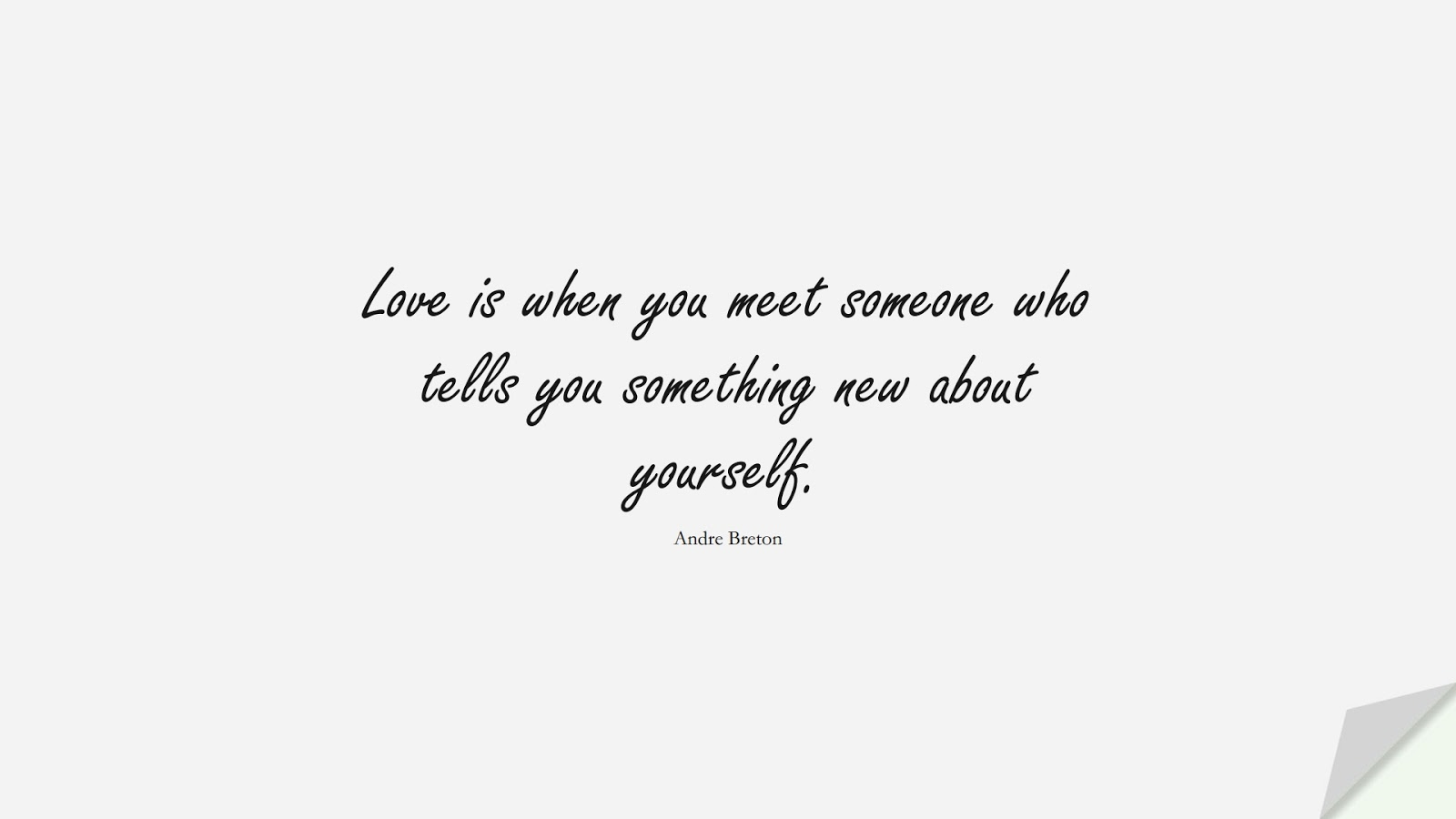 Love is when you meet someone who tells you something new about yourself. (Andre Breton);  #LoveQuotes