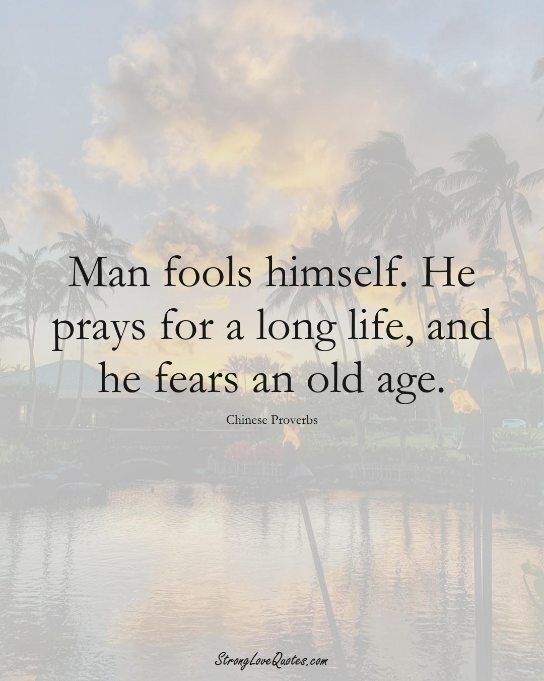 Man fools himself. He prays for a long life, and he fears an old age. (Chinese Sayings);  #AsianSayings