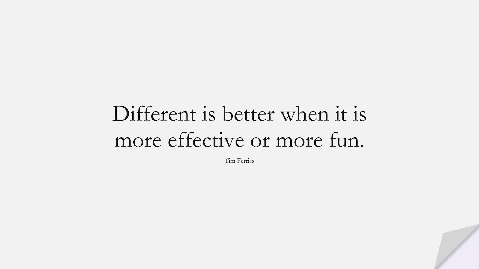 Different is better when it is more effective or more fun. (Tim Ferriss);  #TimFerrissQuotes