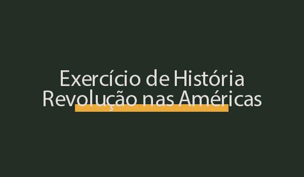 Exercício de História sobre Revolução nas Américas com Respostas