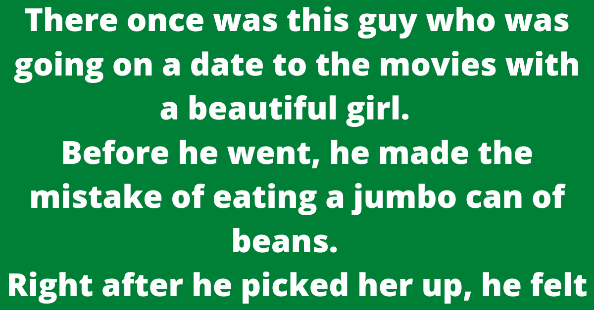 There once was this guy who was going on a date to the movies with a beautiful girl.       Before he went, he made the mistake of eating a jumbo can of beans.       Right after he picked her up, he felt the need to fart, but he figured he could wait until they got to the movies.