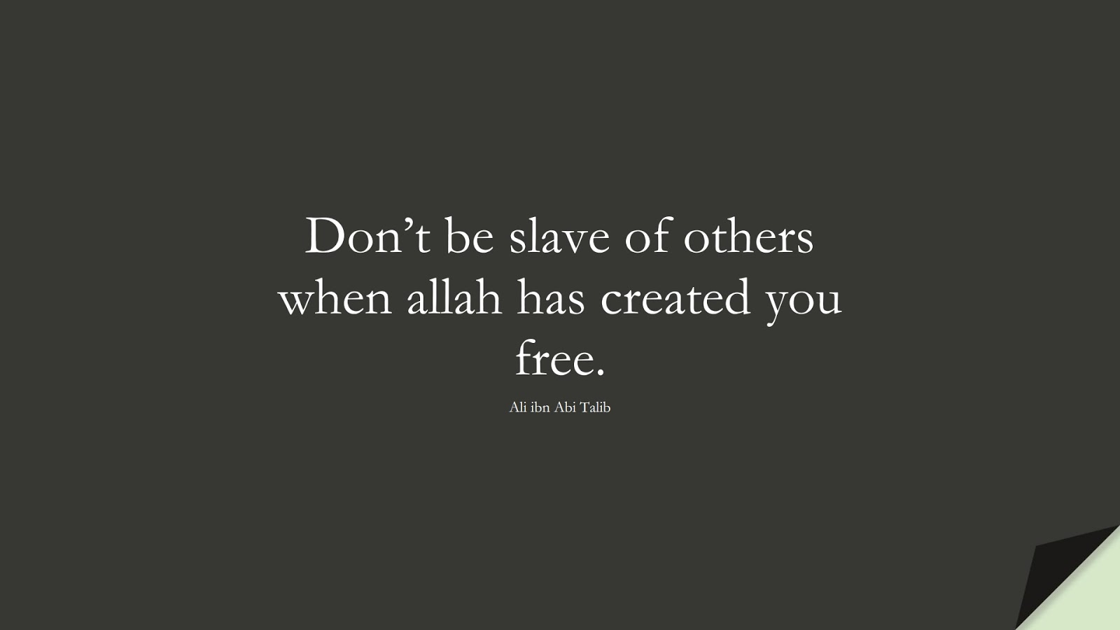 Don't be slave of others when allah has created you free. (Ali ibn Abi Talib);  #AliQuotes