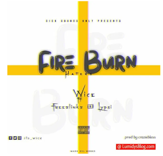 Music : Wice – Fire burn haters ft Freezlinks x Lypsi prod. By craziebless