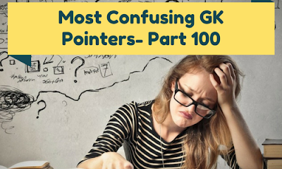 Most Confusing GK Pointers- Part 100