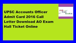 UPSC Accounts Officer Admit Card 2016 Call Letter Download AO Exam Hall Ticket Online