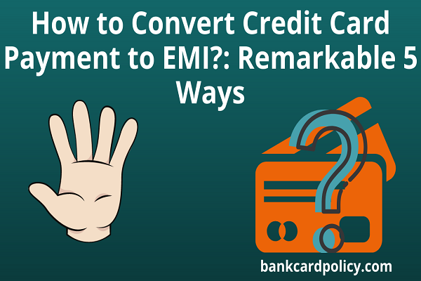 How to Convert Credit Card Payment to EMI?: Remarkable 5 Ways