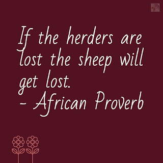 If the herders are lost the sheep will get lost. - African Proverb