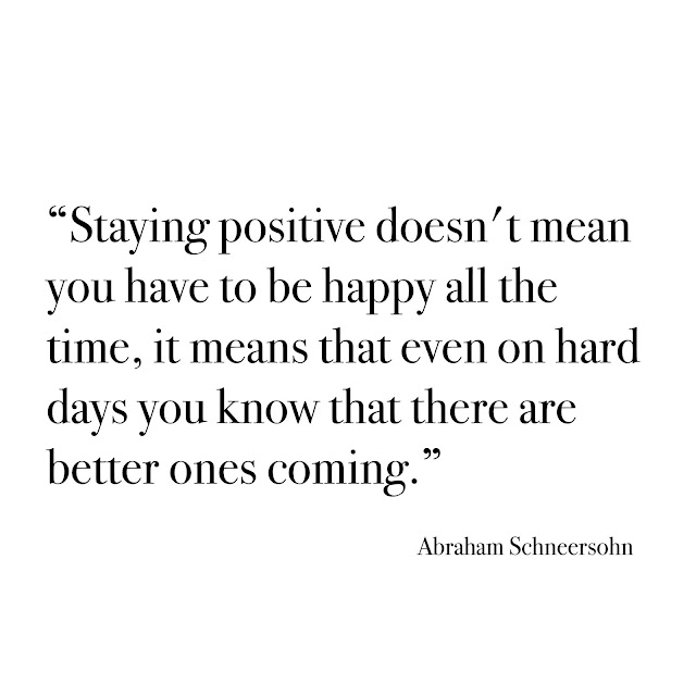 """""""Staying positive doesn't mean you have to be happy all the time, it means that even on hard days you know that there are better ones coming."""""""