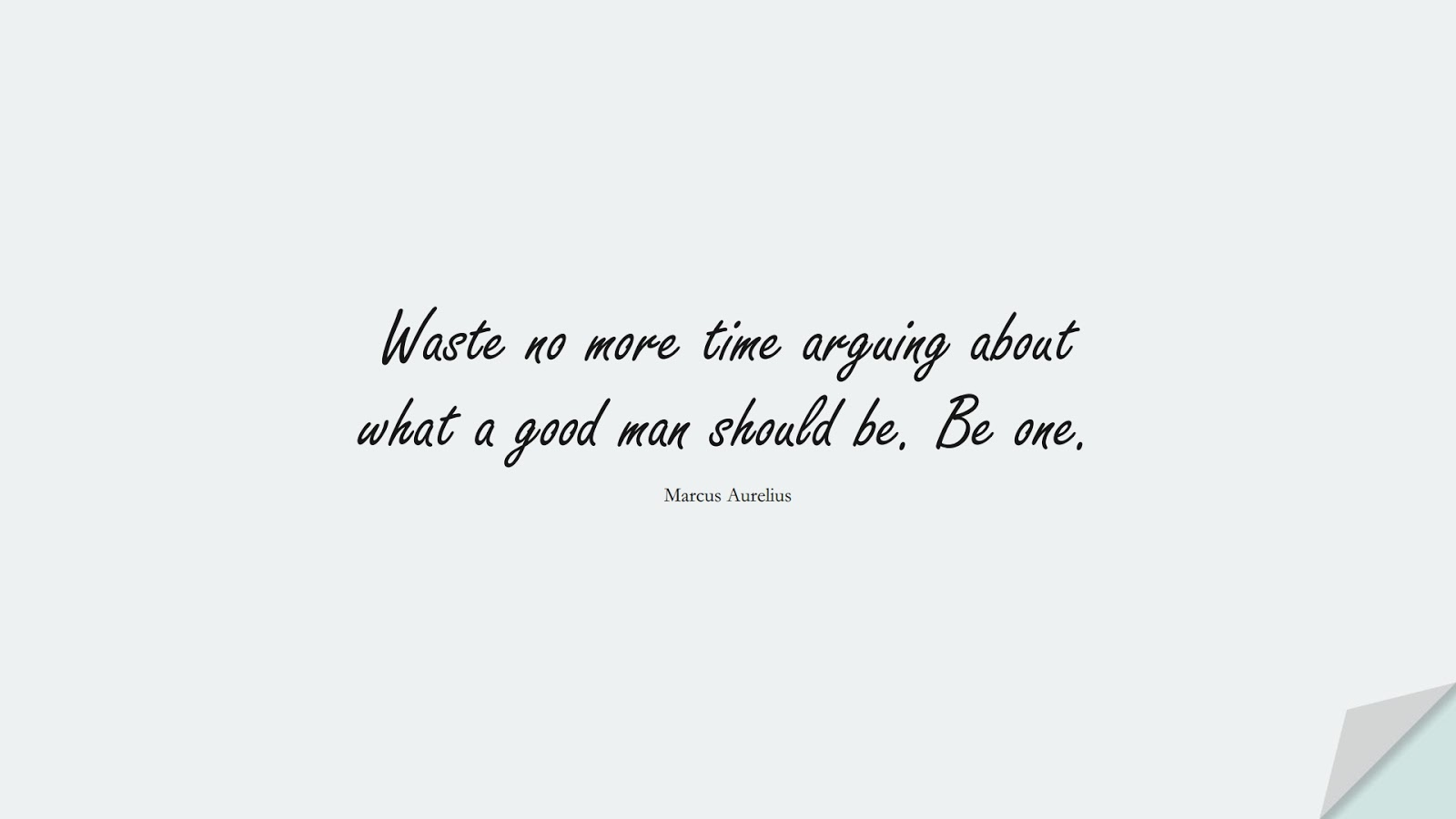 Waste no more time arguing about what a good man should be. Be one. (Marcus Aurelius);  #MarcusAureliusQuotes