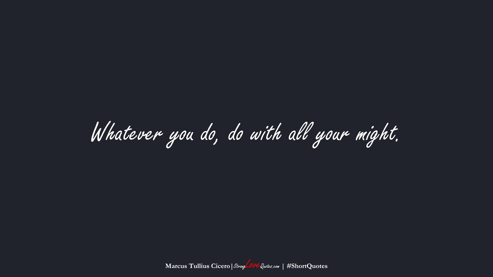 Whatever you do, do with all your might. (Marcus Tullius Cicero);  #ShortQuotes