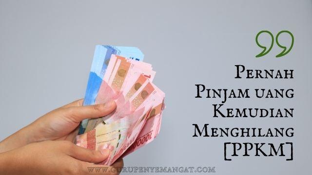 Pernah Pinjam Uang Kemudian Menghilang [PPKM]