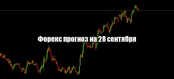 Форекс прогноз основных валютных пар на 28 сентября