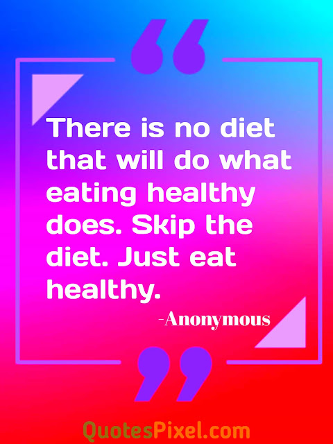 """There is no diet that will do what eating healthy does. Skip the diet. Just eat healthy.""-Anonymous"