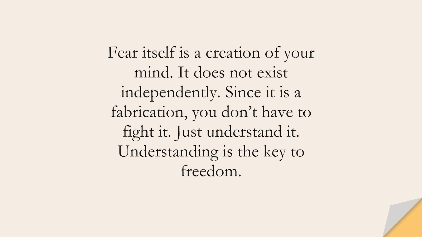 Fear itself is a creation of your mind. It does not exist independently. Since it is a fabrication, you don't have to fight it. Just understand it. Understanding is the key to freedom.FALSE