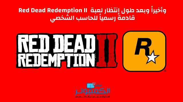 وأخيراً وبعد طول إنتظار لعبة Red Dead Redemption II قادمة رسمياً للحاسب الشخصي