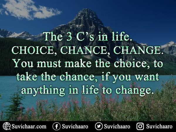 The 3 C's In Life. Choice, Chance, Change. You Must Make The Choice, To Take The Chance, If You Want Anything In Life To Change. .jpg
