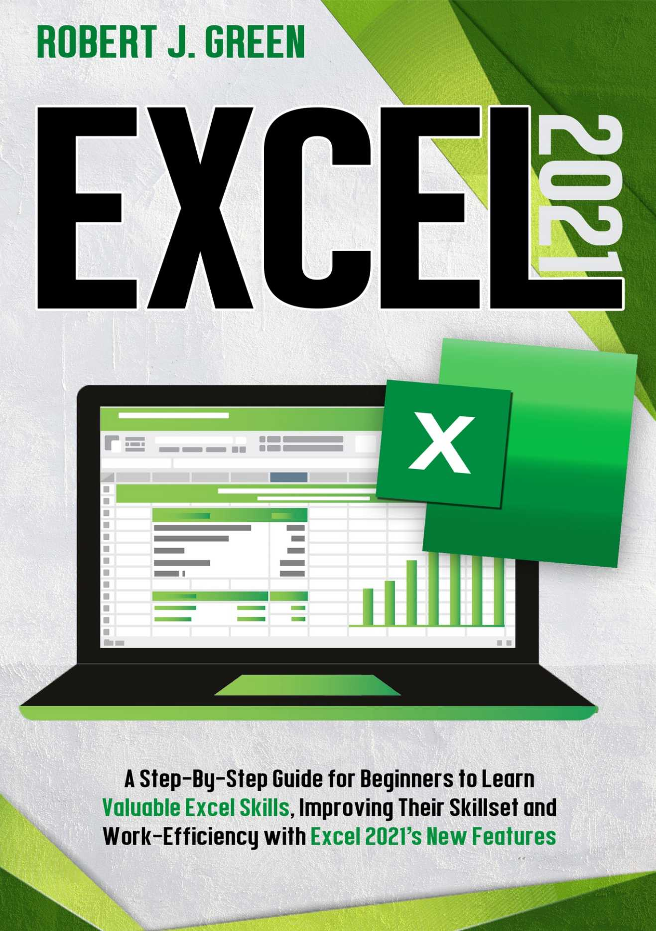 Excel 2021: A Step-By-Step Guide for Beginners to Learn Valuable Excel Skills, Improving Their Skillset and Work-Efficiency with Excel 2021's New Features