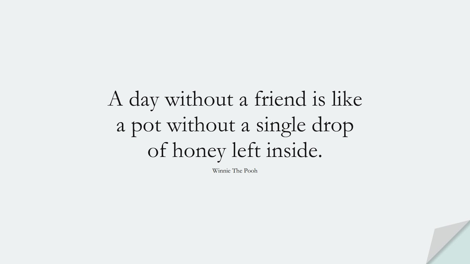 A day without a friend is like a pot without a single drop of honey left inside. (Winnie The Pooh);  #FriendshipQuotes