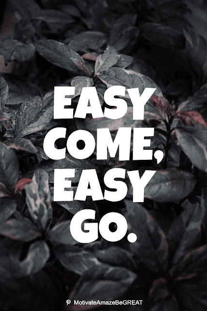 """Wise Old Sayings And Proverbs: """"Easy come, easy go."""""""