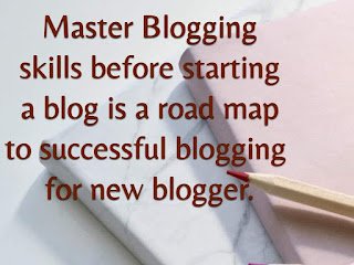 Master Blogging skills before starting a blog is a road map to successful blogging  for new blogger.