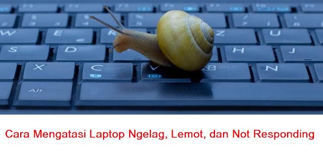 Cara Mengatasi Laptop Ngelag, Lemot, dan Not Responding