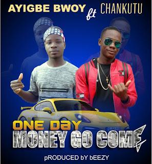 Ayigbe Bwoy - One Day Money Go Come ft. Chankutu (Prod. by Beezy)